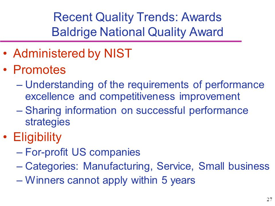 27 Recent Quality Trends: Awards Baldrige National Quality Award Administered by NIST Promotes –Understanding of the requirements of performance excel