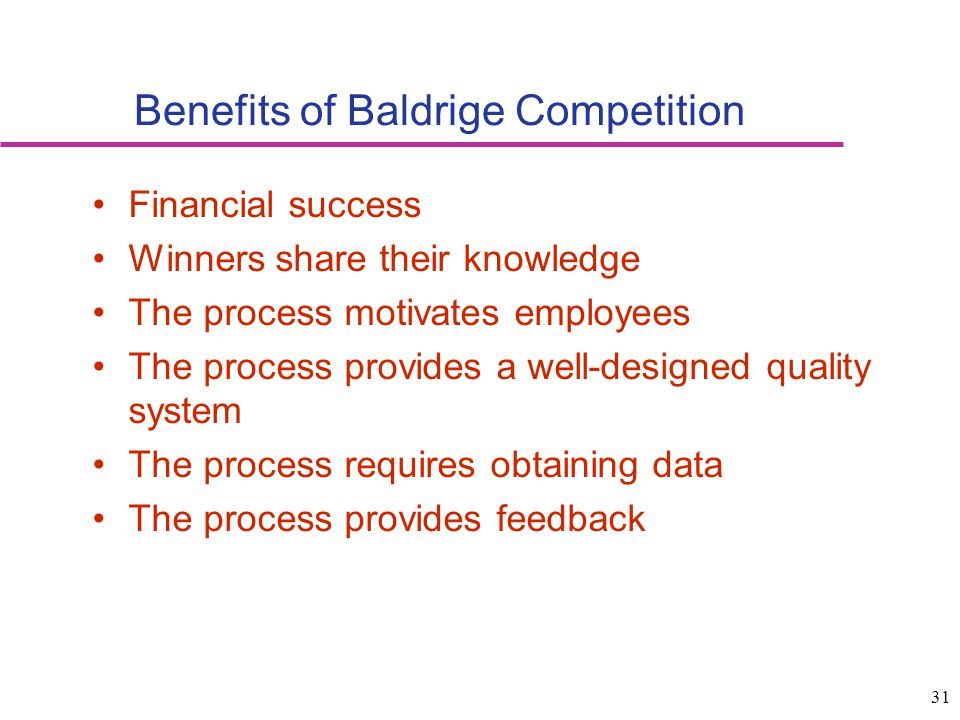 31 Benefits of Baldrige Competition Financial success Winners share their knowledge The process motivates employees The process provides a well-design