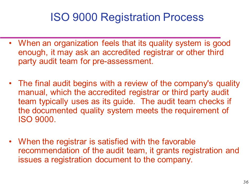 36 ISO 9000 Registration Process When an organization feels that its quality system is good enough, it may ask an accredited registrar or other third