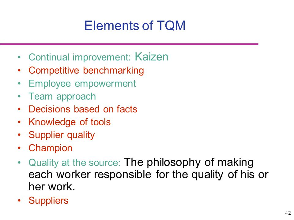 42 Elements of TQM Continual improvement: Kaizen Competitive benchmarking Employee empowerment Team approach Decisions based on facts Knowledge of too