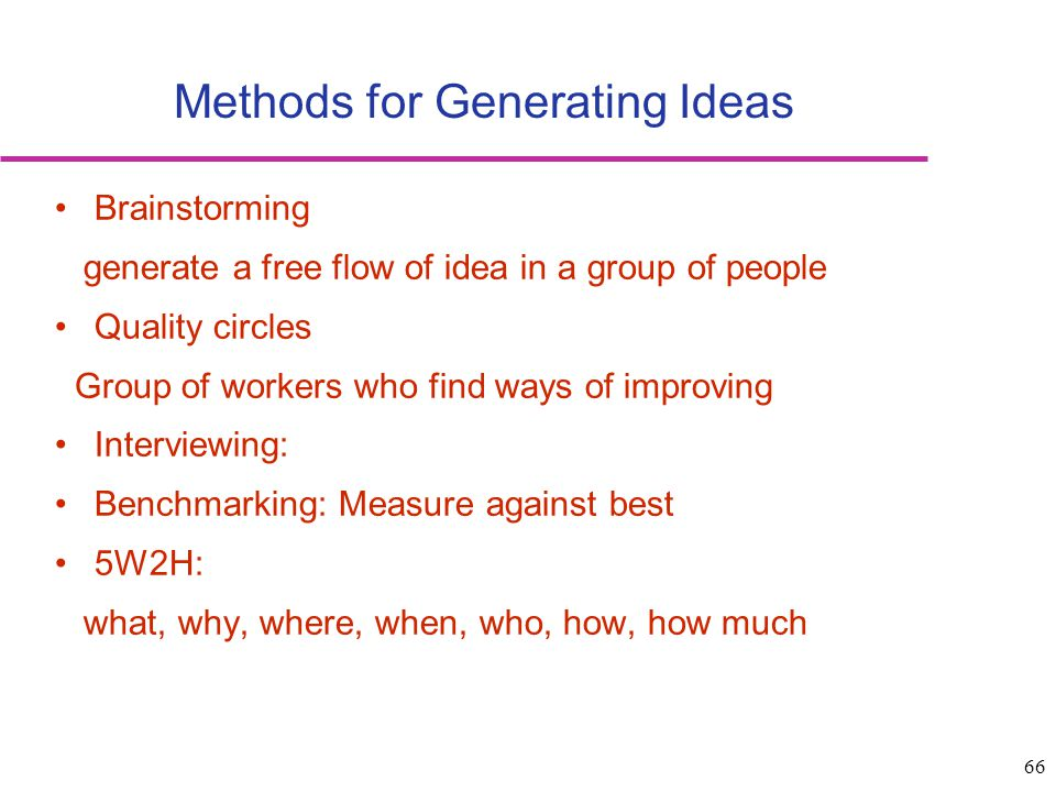 66 Methods for Generating Ideas Brainstorming generate a free flow of idea in a group of people Quality circles Group of workers who find ways of impr