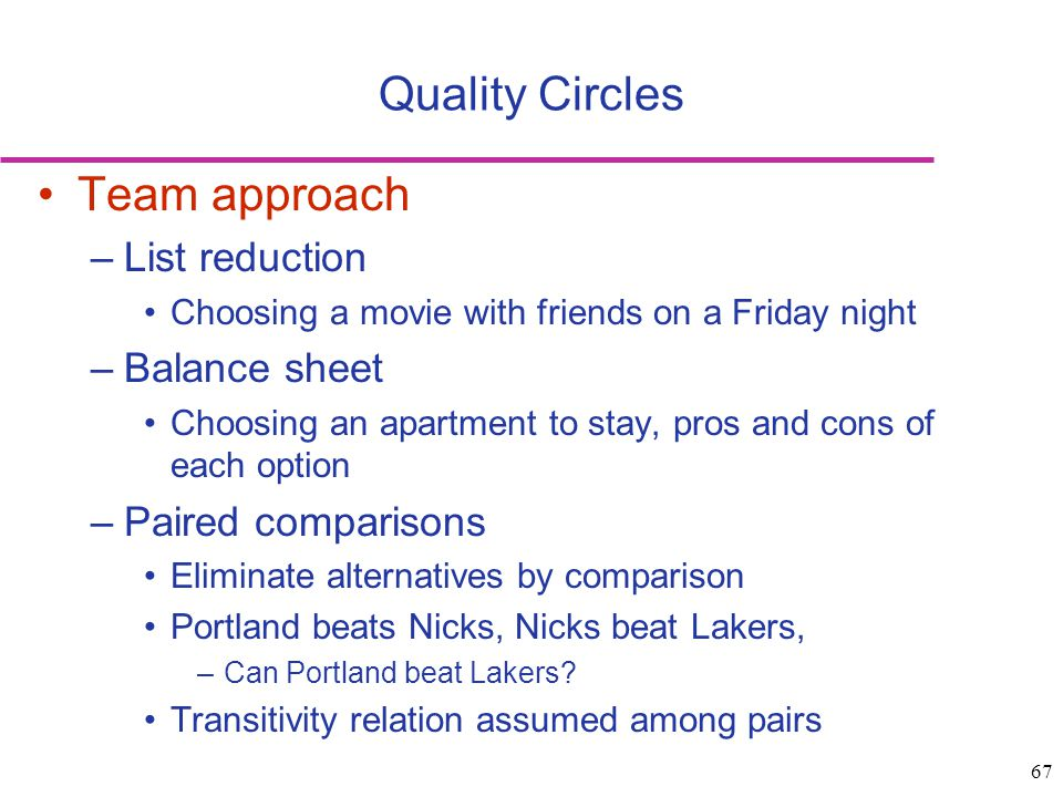 67 Team approach –List reduction Choosing a movie with friends on a Friday night –Balance sheet Choosing an apartment to stay, pros and cons of each o