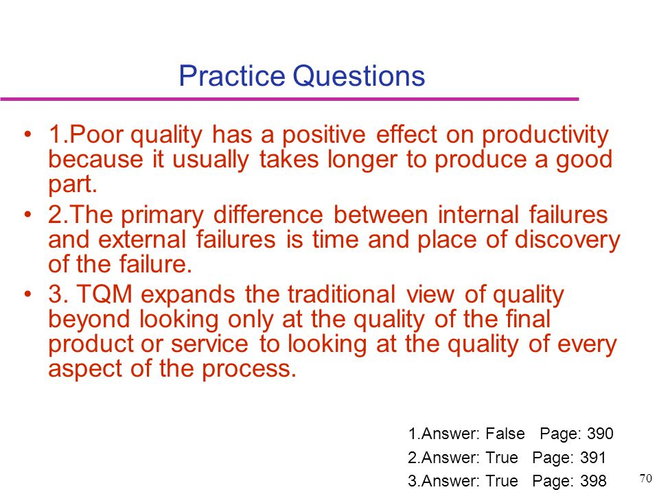 70 Practice Questions 1.Poor quality has a positive effect on productivity because it usually takes longer to produce a good part. 2.The primary diffe
