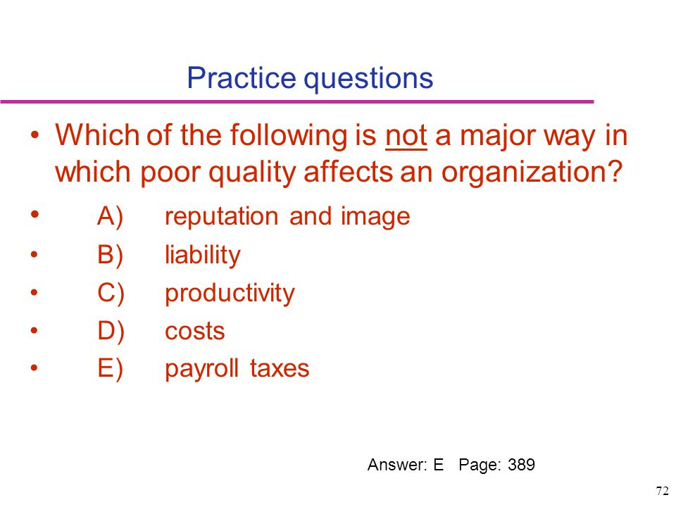 72 Practice questions Which of the following is not a major way in which poor quality affects an organization? A)reputation and image B)liability C)pr