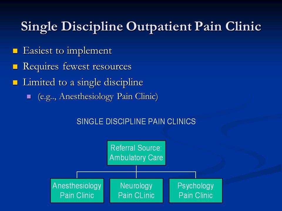 Single Discipline Outpatient Pain Clinic Easiest to implement Easiest to implement Requires fewest resources Requires fewest resources Limited to a single discipline Limited to a single discipline (e.g.., Anesthesiology Pain Clinic) (e.g.., Anesthesiology Pain Clinic)