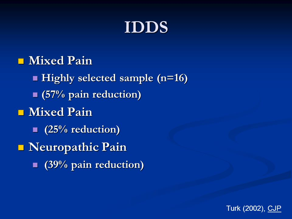 IDDS Mixed Pain Mixed Pain Highly selected sample (n=16) Highly selected sample (n=16) (57% pain reduction) (57% pain reduction) Mixed Pain Mixed Pain (25% reduction) (25% reduction) Neuropathic Pain Neuropathic Pain (39% pain reduction) (39% pain reduction) Turk (2002), CJP