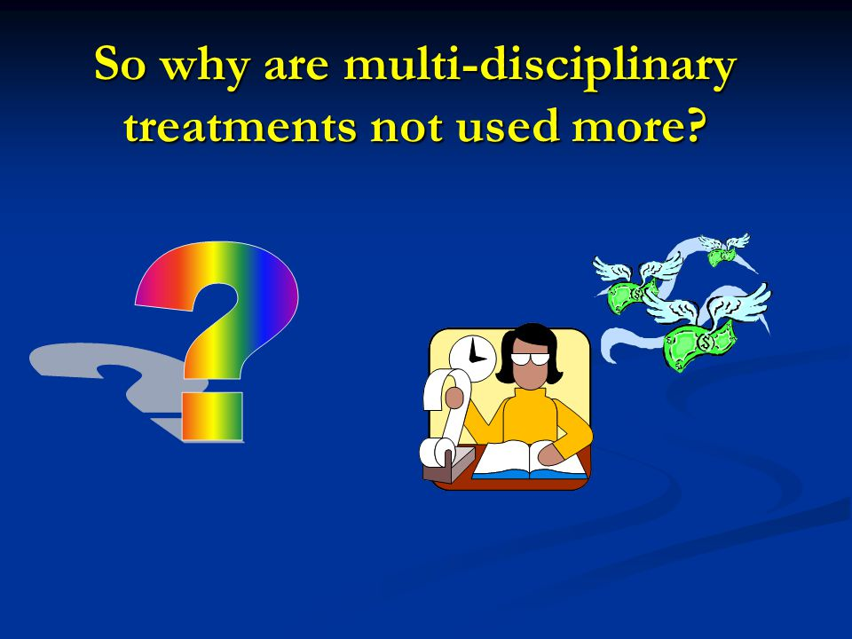 So why are multi-disciplinary treatments not used more?
