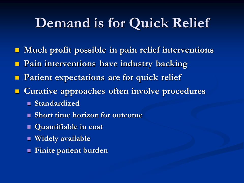 Demand is for Quick Relief Much profit possible in pain relief interventions Much profit possible in pain relief interventions Pain interventions have industry backing Pain interventions have industry backing Patient expectations are for quick relief Patient expectations are for quick relief Curative approaches often involve procedures Curative approaches often involve procedures Standardized Standardized Short time horizon for outcome Short time horizon for outcome Quantifiable in cost Quantifiable in cost Widely available Widely available Finite patient burden Finite patient burden