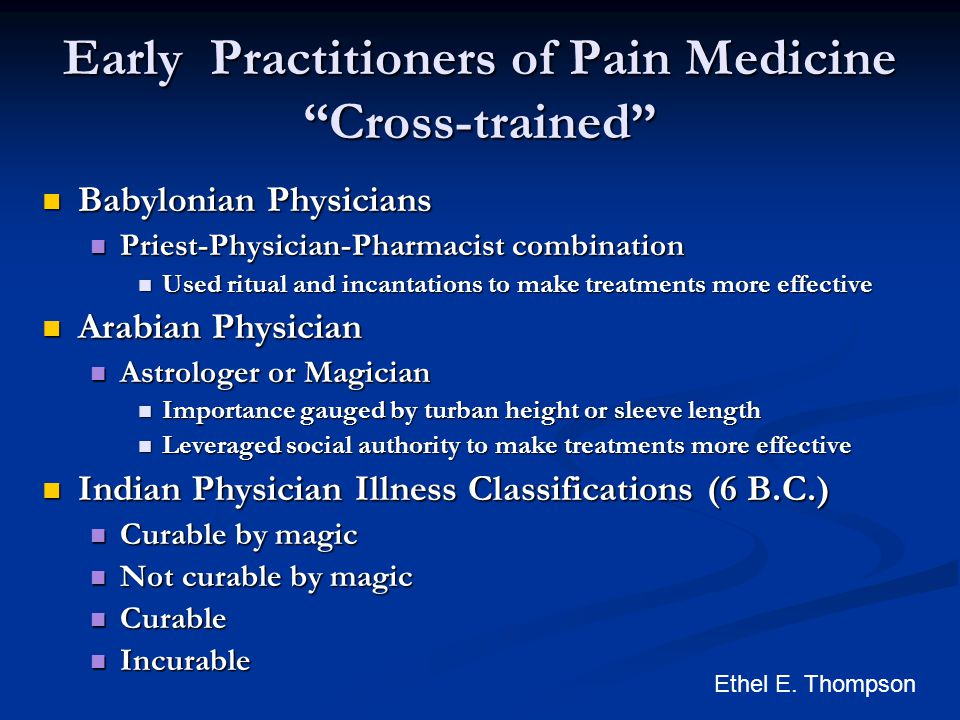 Early Practitioners of Pain Medicine Cross-trained Babylonian Physicians Babylonian Physicians Priest-Physician-Pharmacist combination Priest-Physician-Pharmacist combination Used ritual and incantations to make treatments more effective Used ritual and incantations to make treatments more effective Arabian Physician Arabian Physician Astrologer or Magician Astrologer or Magician Importance gauged by turban height or sleeve length Importance gauged by turban height or sleeve length Leveraged social authority to make treatments more effective Leveraged social authority to make treatments more effective Indian Physician Illness Classifications (6 B.C.) Indian Physician Illness Classifications (6 B.C.) Curable by magic Curable by magic Not curable by magic Not curable by magic Curable Curable Incurable Incurable Ethel E.