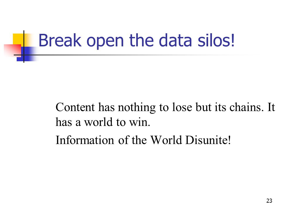 23 Break open the data silos! Content has nothing to lose but its chains. It has a world to win. Information of the World Disunite!