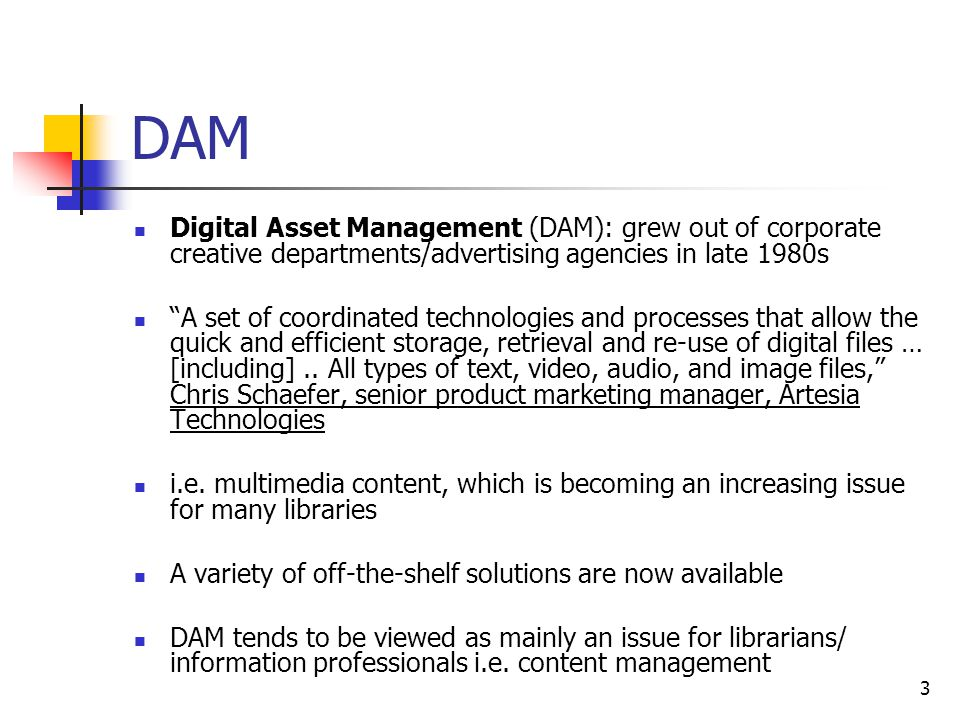 3 DAM Digital Asset Management (DAM): grew out of corporate creative departments/advertising agencies in late 1980s A set of coordinated technologies and processes that allow the quick and efficient storage, retrieval and re-use of digital files … [including]..