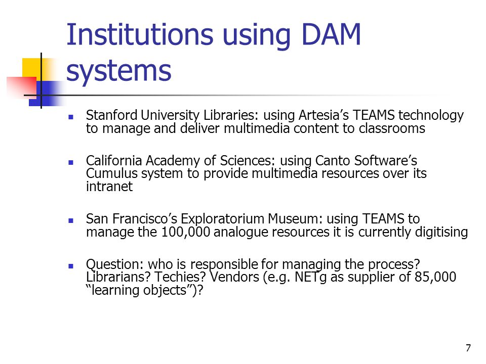 7 Institutions using DAM systems Stanford University Libraries: using Artesias TEAMS technology to manage and deliver multimedia content to classrooms