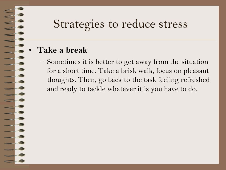 Strategies to reduce stress Take a break –Sometimes it is better to get away from the situation for a short time.