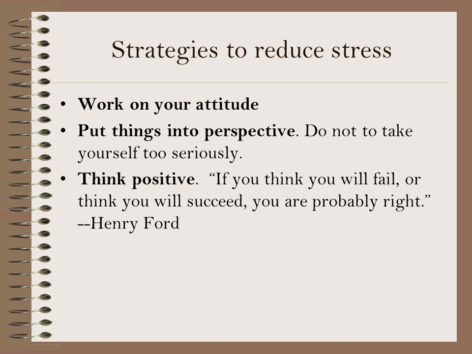 Strategies to reduce stress Work on your attitude Put things into perspective.