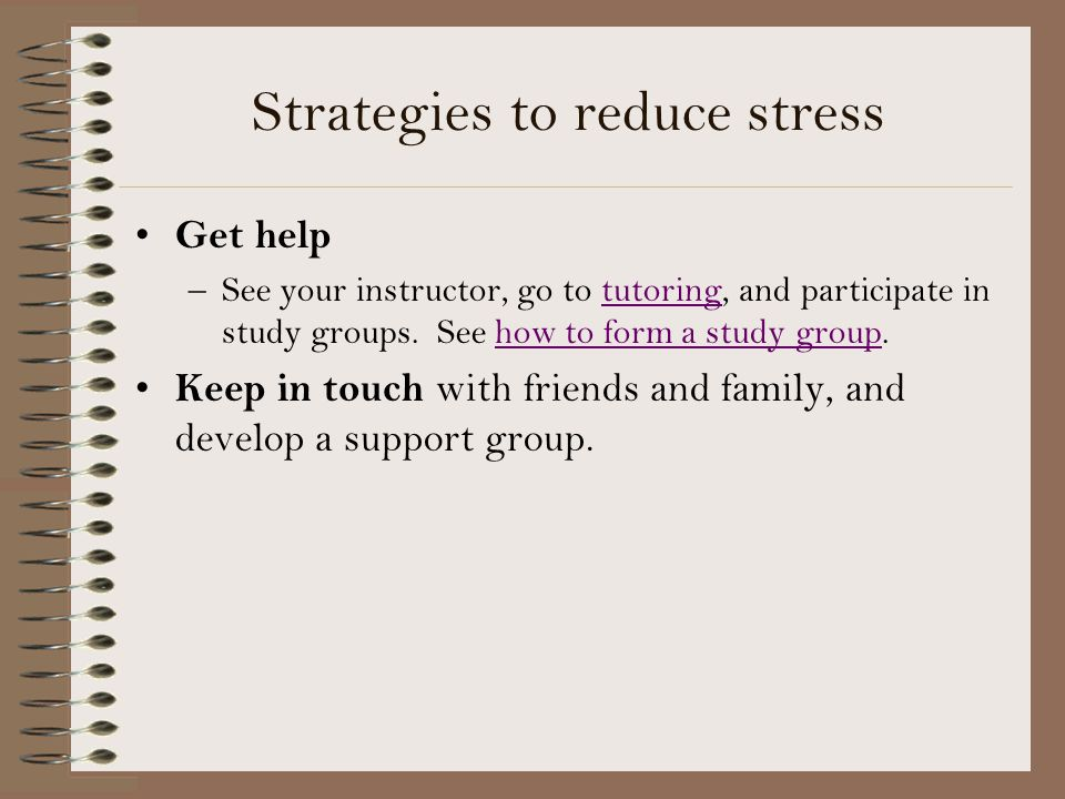 Strategies to reduce stress Get help –See your instructor, go to tutoring, and participate in study groups.