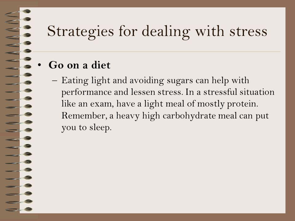 Strategies for dealing with stress Go on a diet –Eating light and avoiding sugars can help with performance and lessen stress.