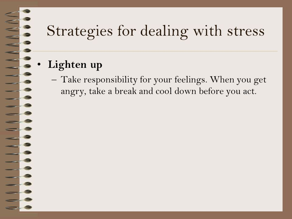 Strategies for dealing with stress Lighten up –Take responsibility for your feelings.