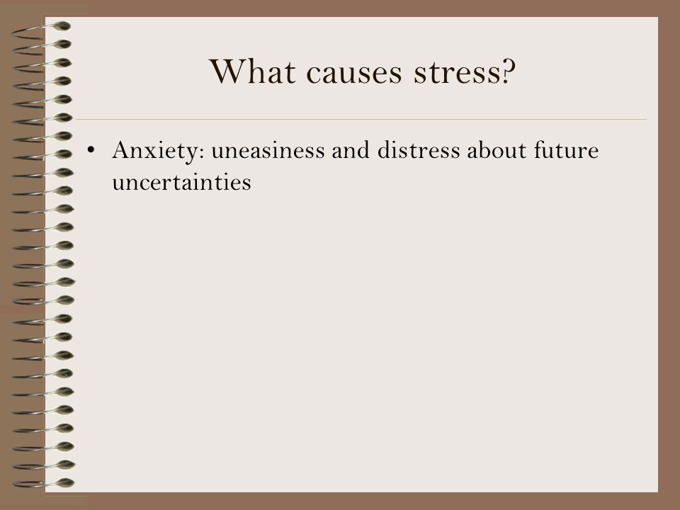 What causes stress? Anxiety: uneasiness and distress about future uncertainties