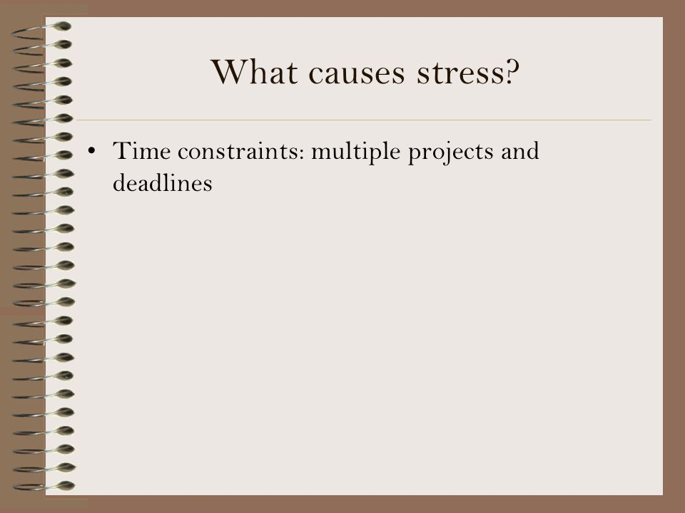 What causes stress? Time constraints: multiple projects and deadlines
