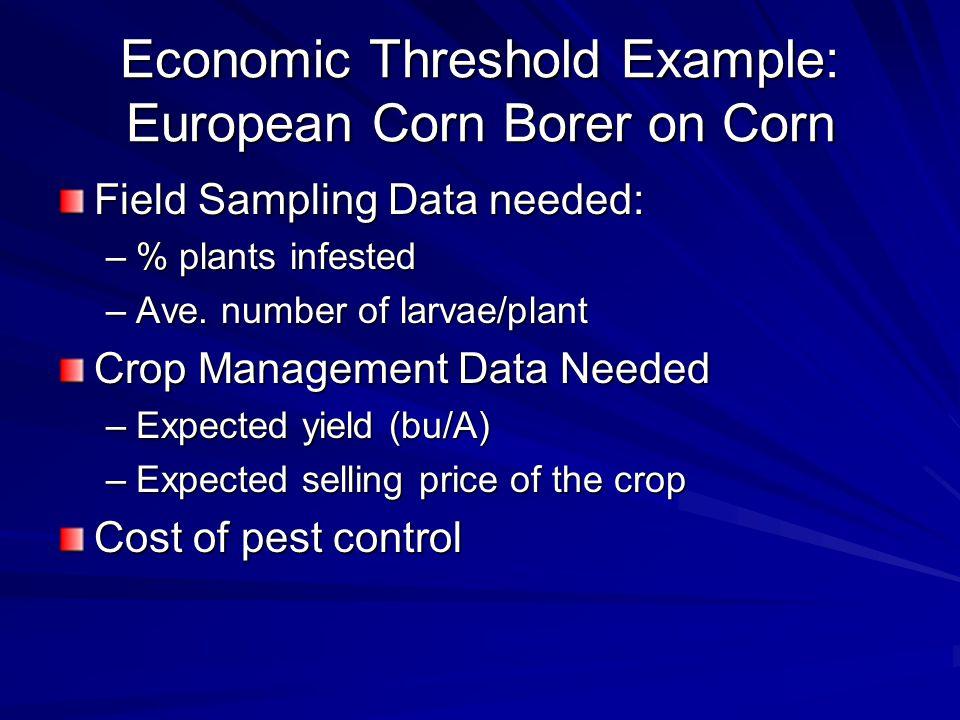 Economic Threshold Example: European Corn Borer on Corn Field Sampling Data needed: –% plants infested –Ave.