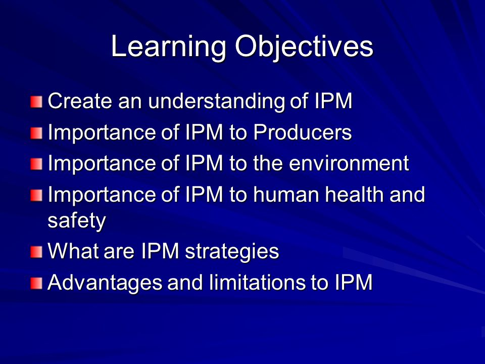 Learning Objectives Create an understanding of IPM Importance of IPM to Producers Importance of IPM to the environment Importance of IPM to human health and safety What are IPM strategies Advantages and limitations to IPM
