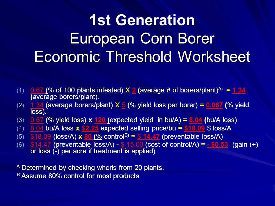 European Corn Borer Economic Threshold Worksheet 1st Generation European Corn Borer Economic Threshold Worksheet (1) (1) 0.67 (% of 100 plants infested) X 2 (average # of borers/plant) A+ = 1.34 (average borers/plant).