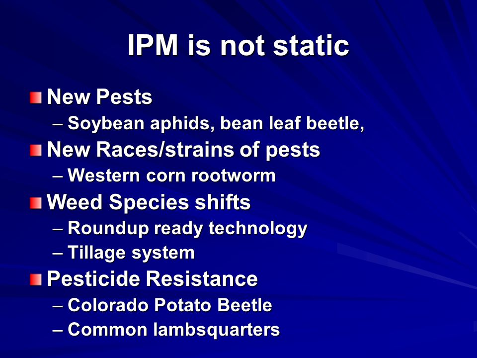 IPM is not static New Pests –Soybean aphids, bean leaf beetle, New Races/strains of pests –Western corn rootworm Weed Species shifts –Roundup ready technology –Tillage system Pesticide Resistance –Colorado Potato Beetle –Common lambsquarters