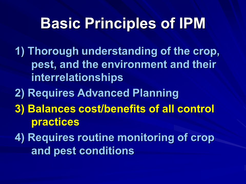 Basic Principles of IPM 1) Thorough understanding of the crop, pest, and the environment and their interrelationships 2) Requires Advanced Planning 3) Balances cost/benefits of all control practices 4) Requires routine monitoring of crop and pest conditions
