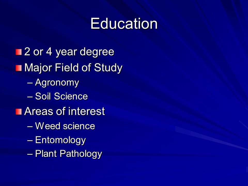 Education 2 or 4 year degree Major Field of Study –Agronomy –Soil Science Areas of interest –Weed science –Entomology –Plant Pathology