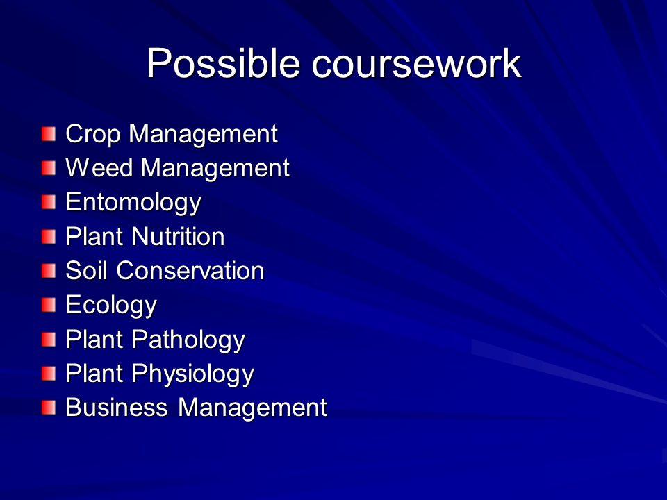 Possible coursework Crop Management Weed Management Entomology Plant Nutrition Soil Conservation Ecology Plant Pathology Plant Physiology Business Management