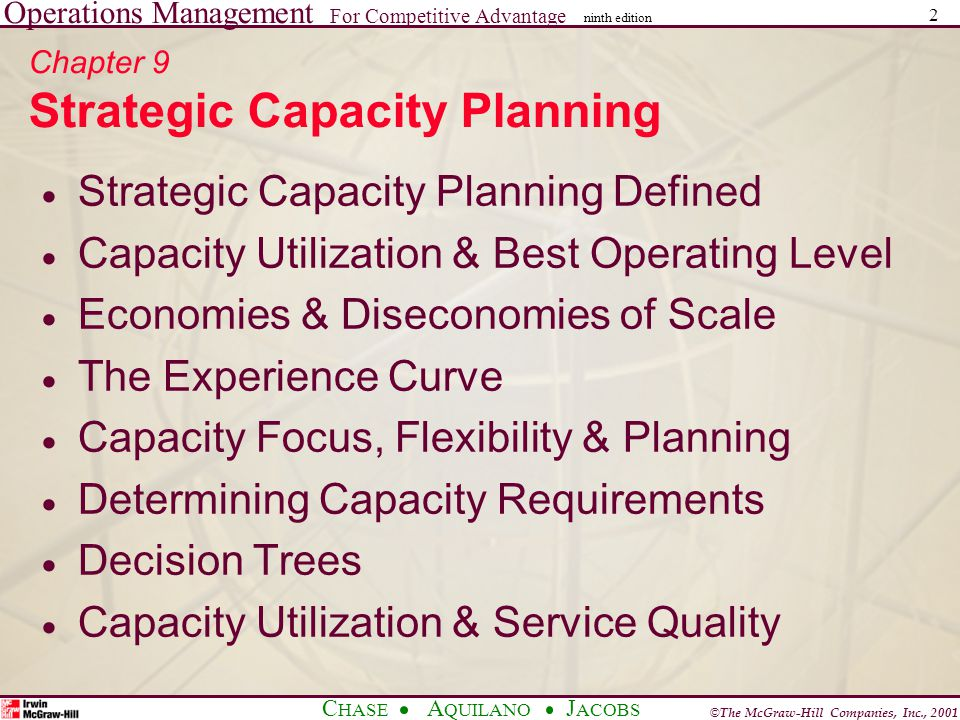 Operations Management For Competitive Advantage © The McGraw-Hill Companies, Inc., 2001 C HASE A QUILANO J ACOBS ninth edition 2 Chapter 9 Strategic Capacity Planning Strategic Capacity Planning Defined Capacity Utilization & Best Operating Level Economies & Diseconomies of Scale The Experience Curve Capacity Focus, Flexibility & Planning Determining Capacity Requirements Decision Trees Capacity Utilization & Service Quality