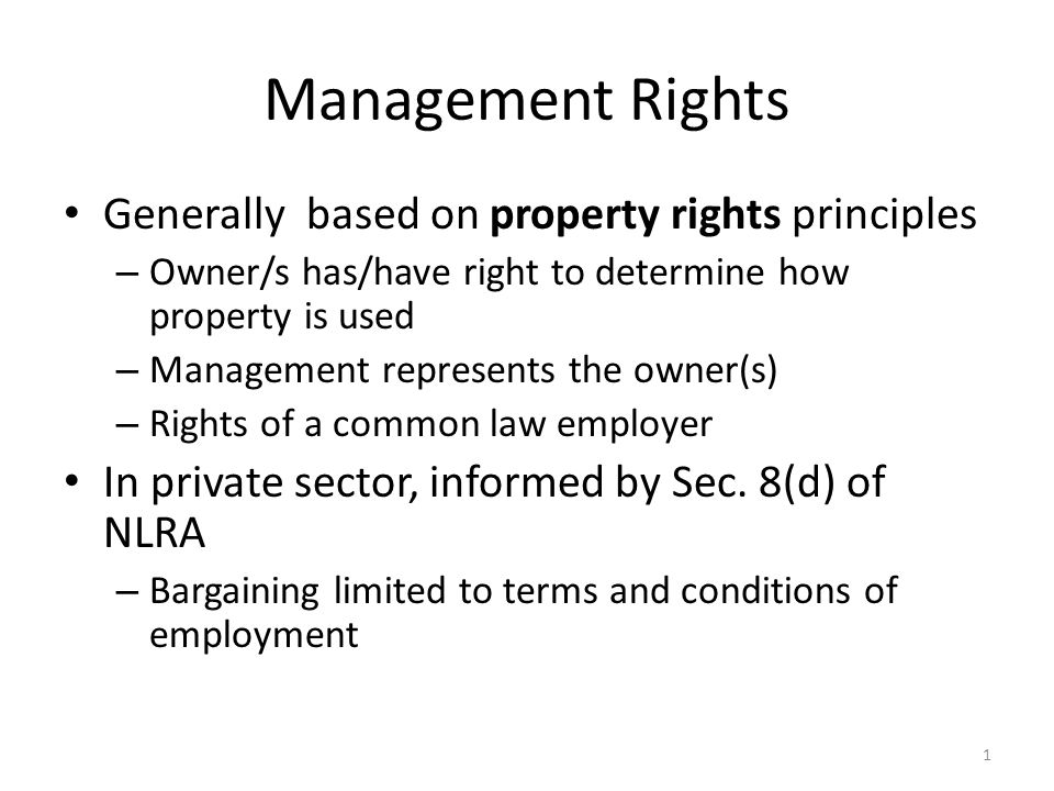 Management Rights Generally based on property rights principles – Owner/s has/have right to determine how property is used – Management represents the owner(s) – Rights of a common law employer In private sector, informed by Sec.