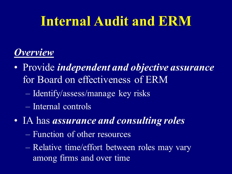 Internal Audit and ERM Overview Provide independent and objective assurance for Board on effectiveness of ERM –Identify/assess/manage key risks –Internal controls IA has assurance and consulting roles –Function of other resources –Relative time/effort between roles may vary among firms and over time