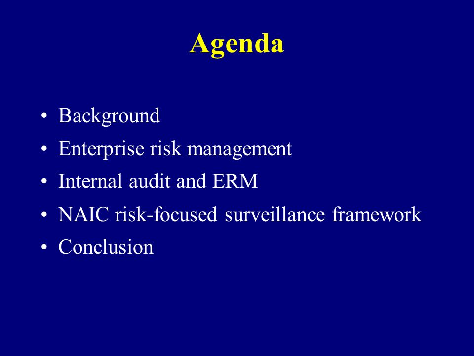Agenda Background Enterprise risk management Internal audit and ERM NAIC risk-focused surveillance framework Conclusion