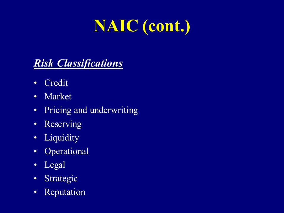 NAIC (cont.) Risk Classifications Credit Market Pricing and underwriting Reserving Liquidity Operational Legal Strategic Reputation
