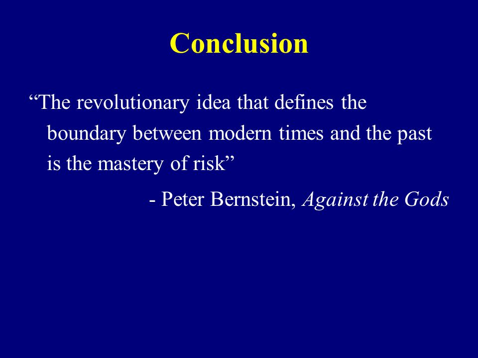 Conclusion The revolutionary idea that defines the boundary between modern times and the past is the mastery of risk - Peter Bernstein, Against the Gods