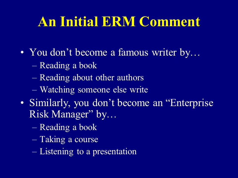 An Initial ERM Comment You dont become a famous writer by… –Reading a book –Reading about other authors –Watching someone else write Similarly, you dont become an Enterprise Risk Manager by… –Reading a book –Taking a course –Listening to a presentation