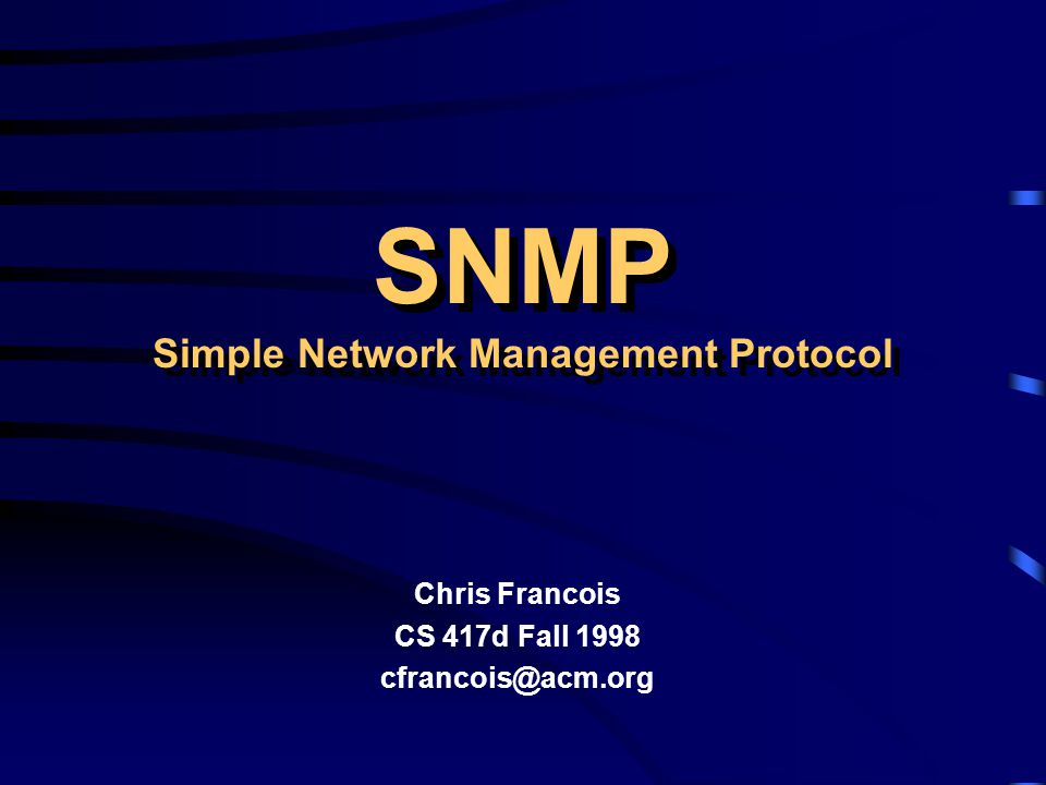 SNMP Simple Network Management Protocol Chris Francois CS 417d Fall 1998 cfrancois@acm.org