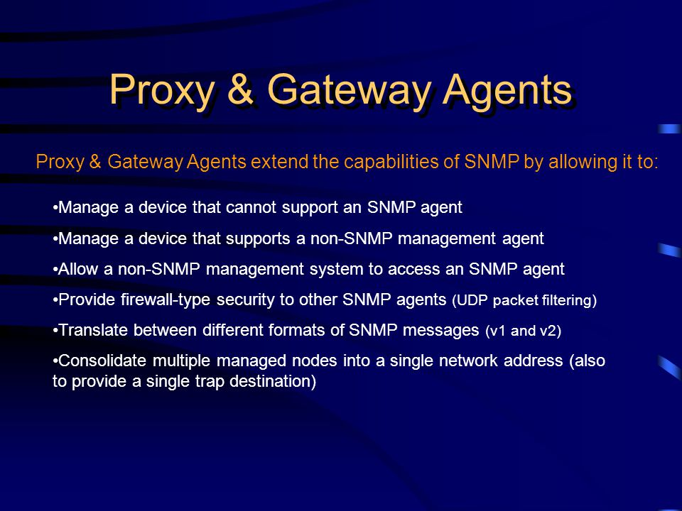 Proxy & Gateway Agents Proxy & Gateway Agents extend the capabilities of SNMP by allowing it to: Manage a device that cannot support an SNMP agent Manage a device that supports a non-SNMP management agent Allow a non-SNMP management system to access an SNMP agent Provide firewall-type security to other SNMP agents (UDP packet filtering) Translate between different formats of SNMP messages (v1 and v2) Consolidate multiple managed nodes into a single network address (also to provide a single trap destination)