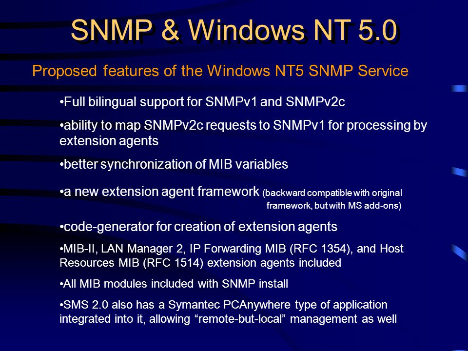 SNMP & Windows NT 5.0 Proposed features of the Windows NT5 SNMP Service Full bilingual support for SNMPv1 and SNMPv2c ability to map SNMPv2c requests to SNMPv1 for processing by extension agents better synchronization of MIB variables a new extension agent framework (backward compatible with original framework, but with MS add-ons) code-generator for creation of extension agents MIB-II, LAN Manager 2, IP Forwarding MIB (RFC 1354), and Host Resources MIB (RFC 1514) extension agents included All MIB modules included with SNMP install SMS 2.0 also has a Symantec PCAnywhere type of application integrated into it, allowing remote-but-local management as well