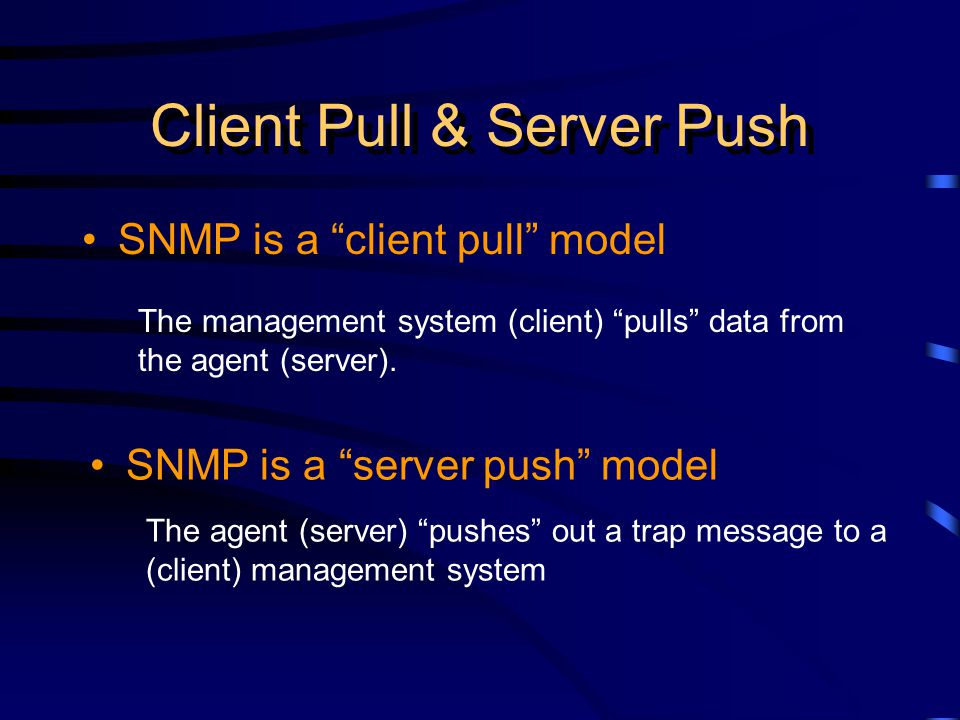 Client Pull & Server Push SNMP is a client pull model SNMP is a server push model The management system (client) pulls data from the agent (server).