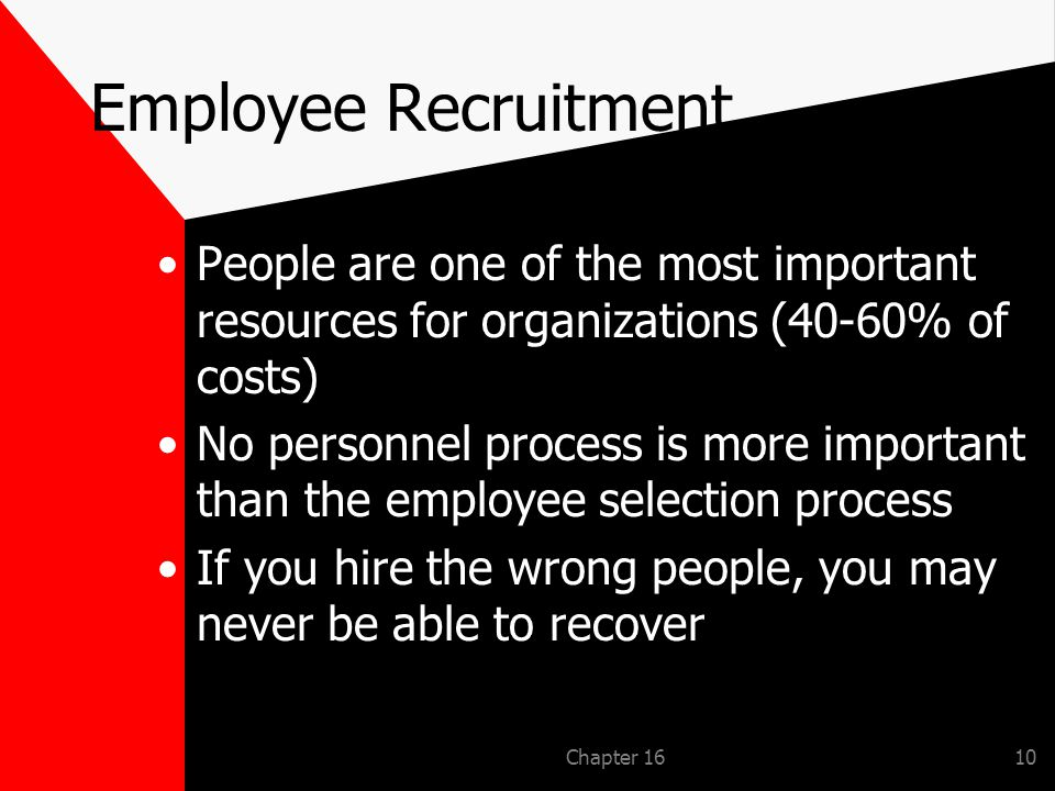 Chapter 1610 Employee Recruitment People are one of the most important resources for organizations (40-60% of costs) No personnel process is more important than the employee selection process If you hire the wrong people, you may never be able to recover