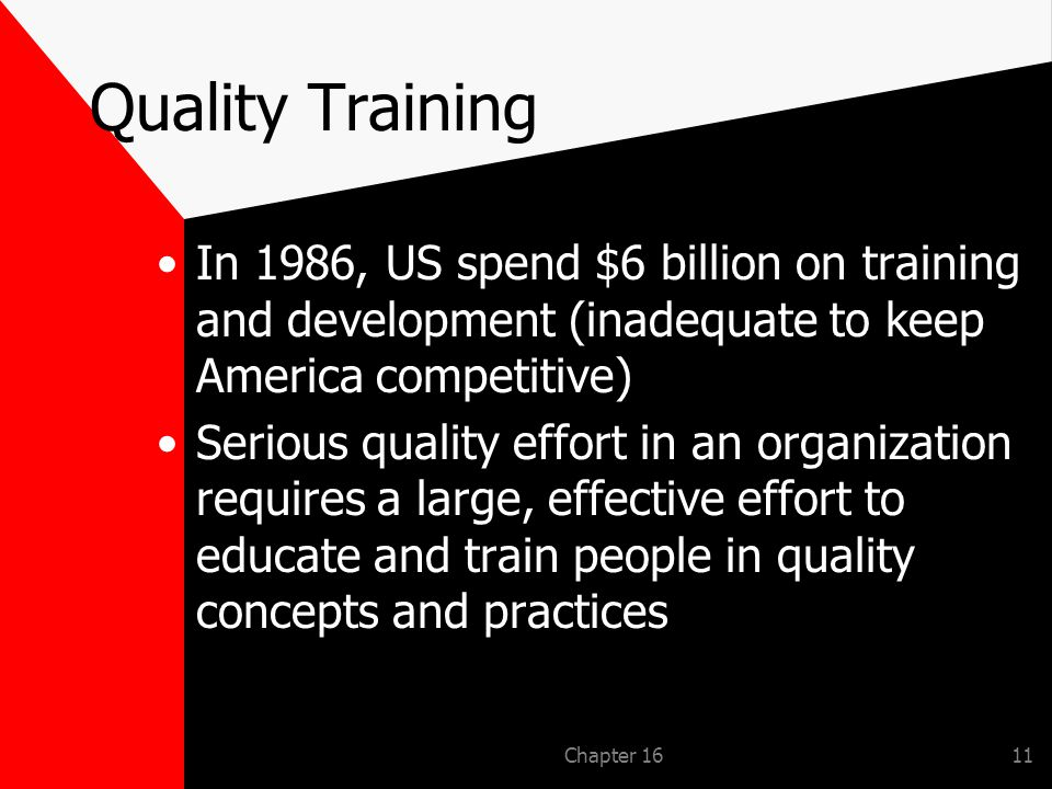 Chapter 1611 Quality Training In 1986, US spend $6 billion on training and development (inadequate to keep America competitive) Serious quality effort in an organization requires a large, effective effort to educate and train people in quality concepts and practices