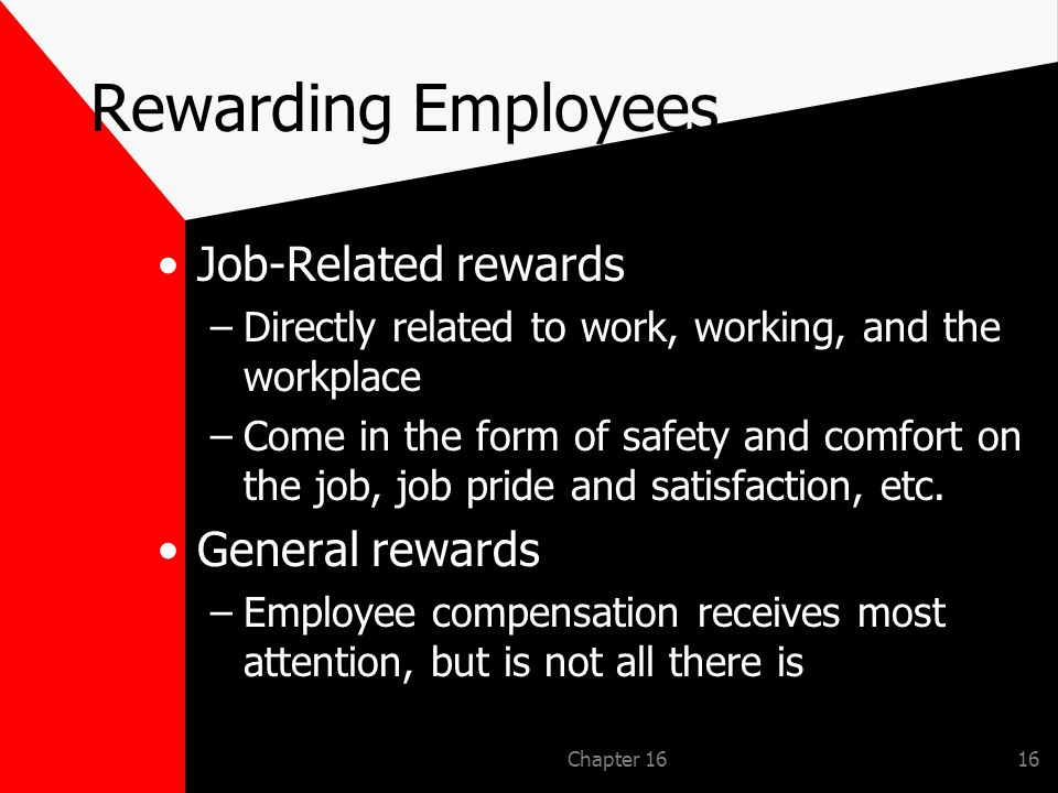 Chapter 1616 Rewarding Employees Job-Related rewards –Directly related to work, working, and the workplace –Come in the form of safety and comfort on the job, job pride and satisfaction, etc.