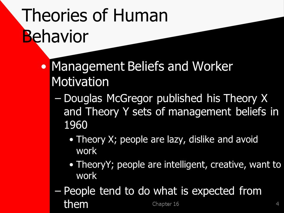 Chapter 164 Theories of Human Behavior Management Beliefs and Worker Motivation –Douglas McGregor published his Theory X and Theory Y sets of management beliefs in 1960 Theory X; people are lazy, dislike and avoid work TheoryY; people are intelligent, creative, want to work –People tend to do what is expected from them