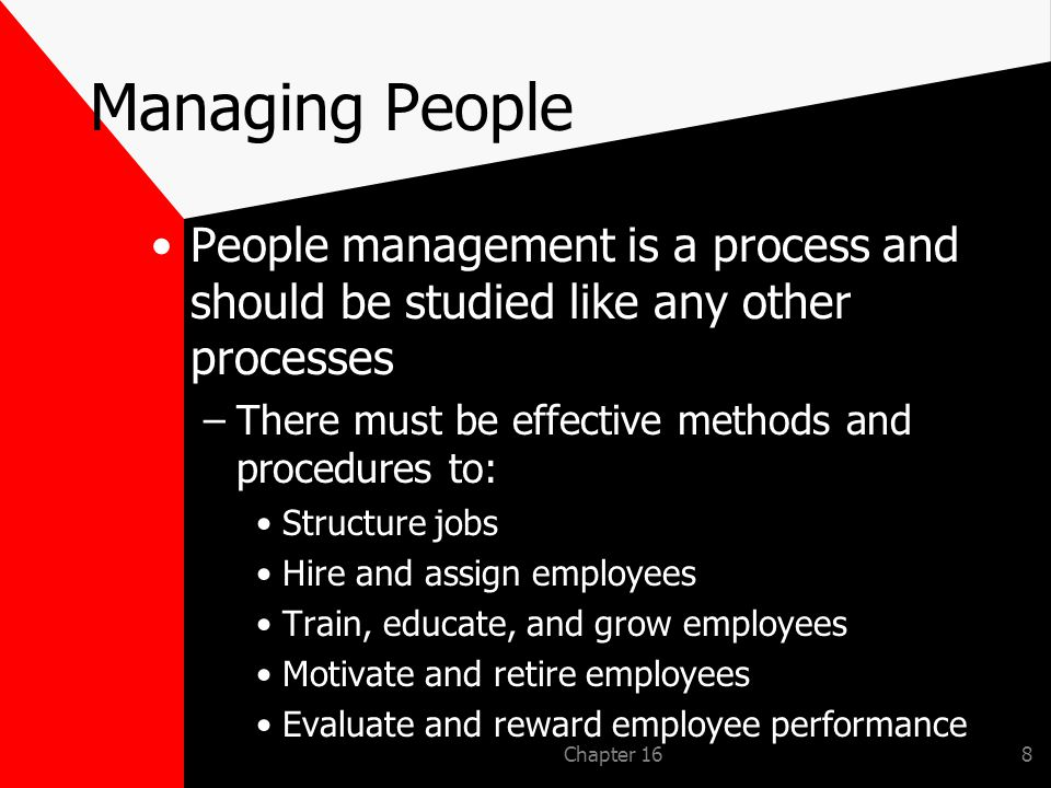 Chapter 168 Managing People People management is a process and should be studied like any other processes –There must be effective methods and procedures to: Structure jobs Hire and assign employees Train, educate, and grow employees Motivate and retire employees Evaluate and reward employee performance