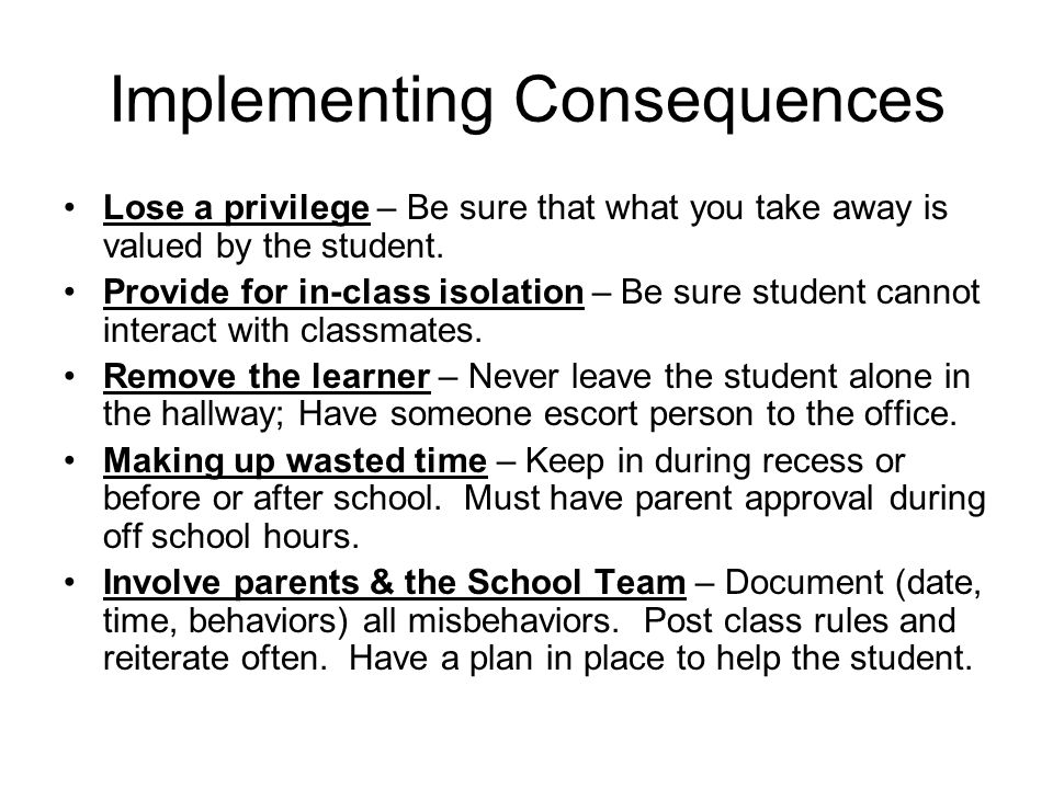 Implementing Consequences Lose a privilege – Be sure that what you take away is valued by the student.