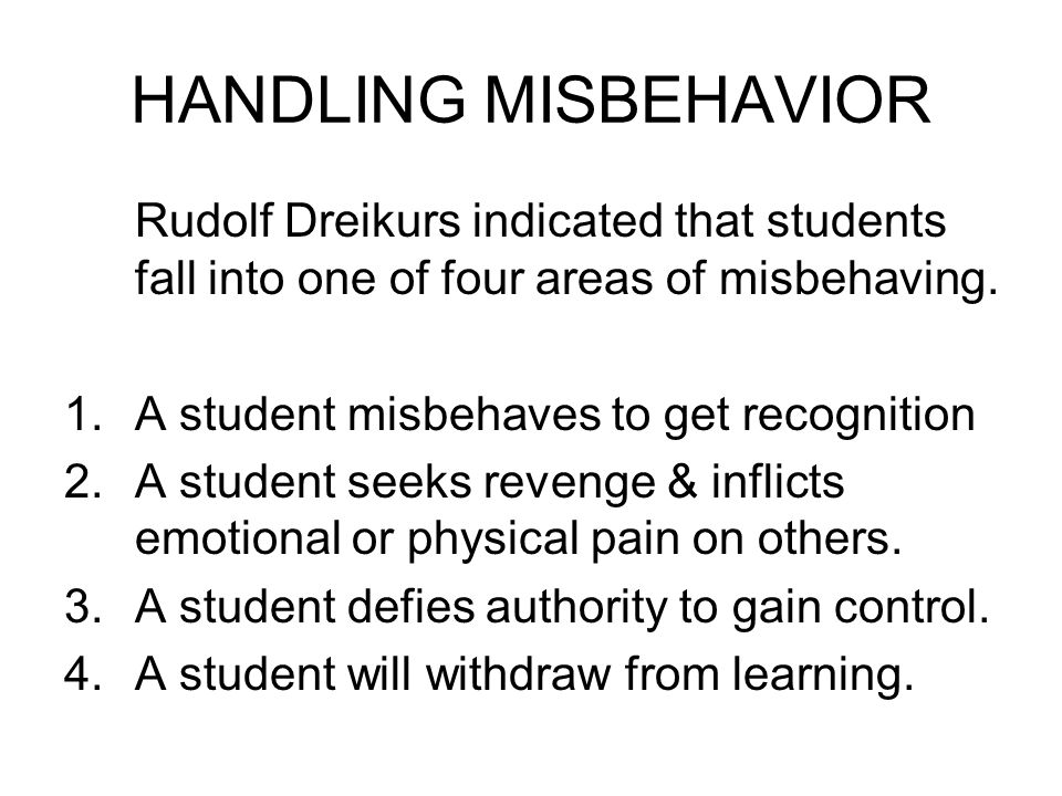 HANDLING MISBEHAVIOR Rudolf Dreikurs indicated that students fall into one of four areas of misbehaving.