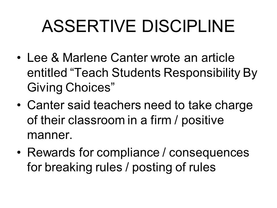 ASSERTIVE DISCIPLINE Lee & Marlene Canter wrote an article entitled Teach Students Responsibility By Giving Choices Canter said teachers need to take charge of their classroom in a firm / positive manner.