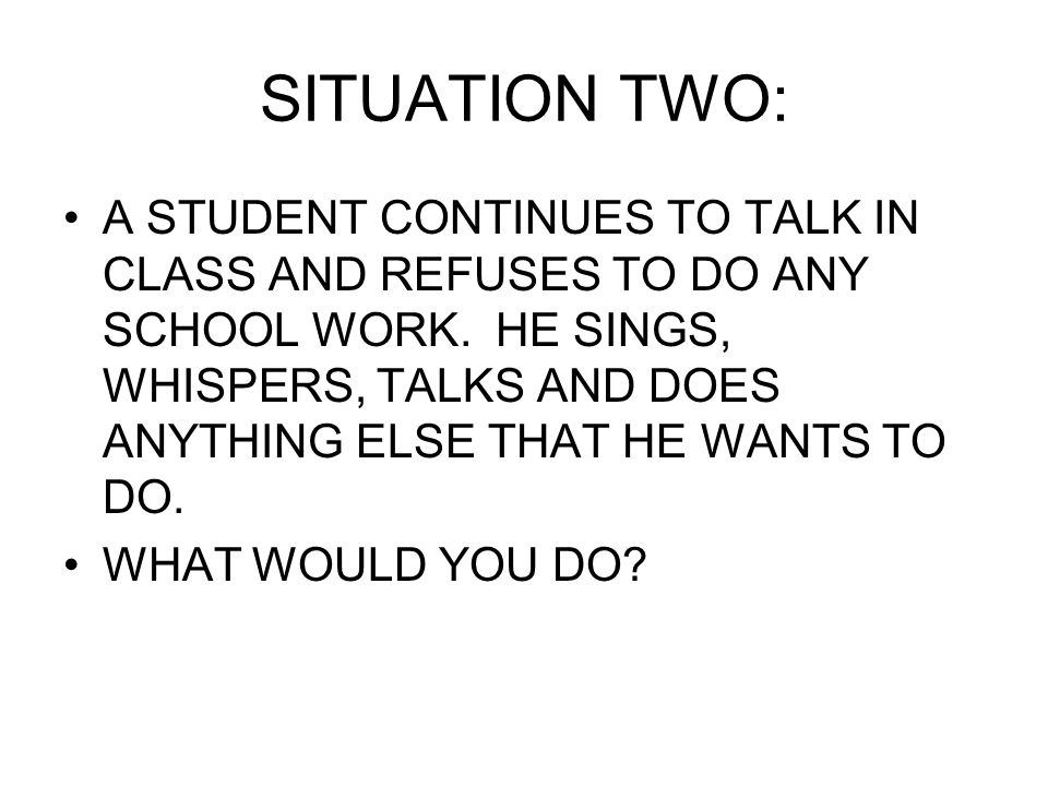 SITUATION TWO: A STUDENT CONTINUES TO TALK IN CLASS AND REFUSES TO DO ANY SCHOOL WORK.